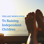 The Lazy Mom's Guide to Raising Independent Kids